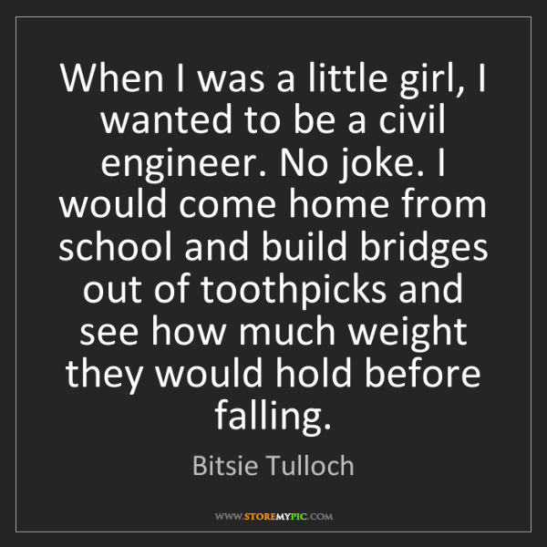 Bitsie Tulloch: When I was a little girl, I wanted to be a civil engineer....