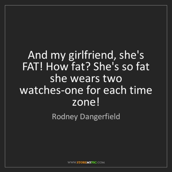 Rodney Dangerfield: And my girlfriend, she's FAT! How fat? She's so fat she...