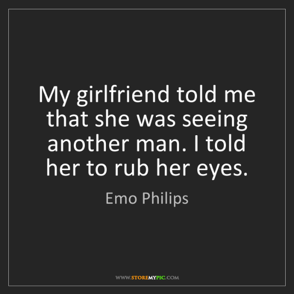Emo Philips: My girlfriend told me that she was seeing another man....