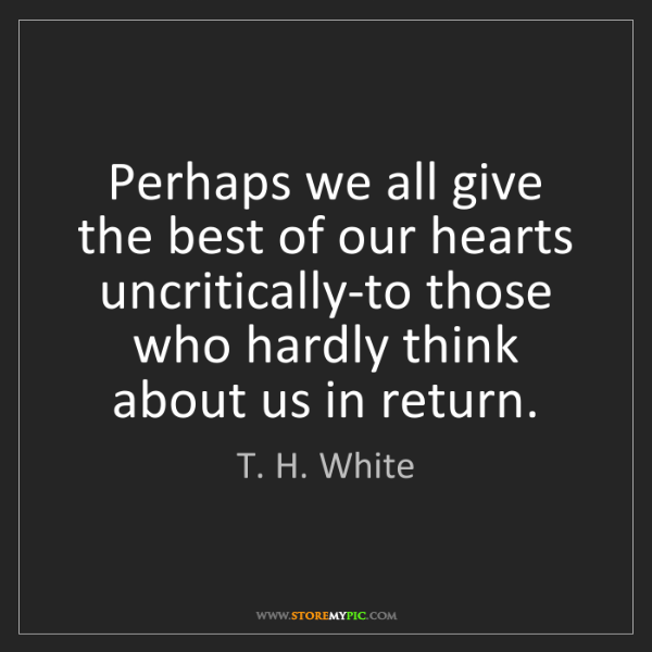 T. H. White: Perhaps we all give the best of our hearts uncritically-to...