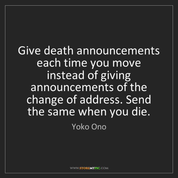 Yoko Ono: Give death announcements each time you move instead of...