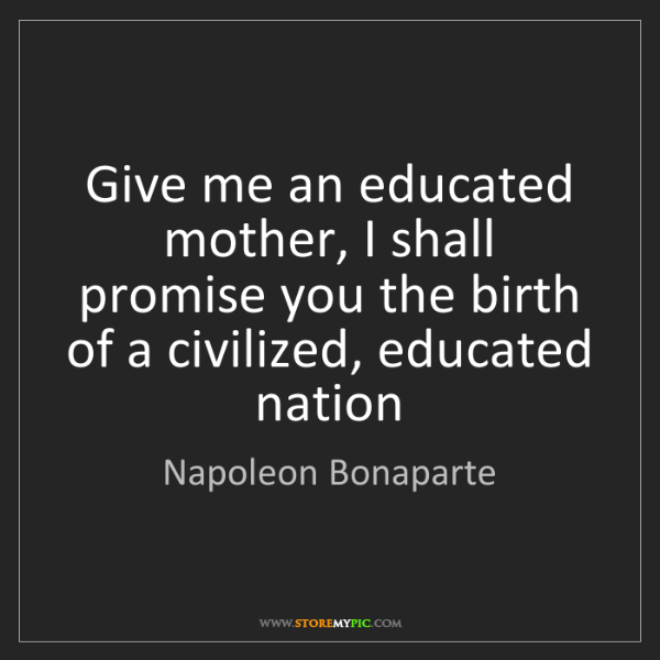 Napoleon Bonaparte: Give me an educated mother, I shall promise you the birth...