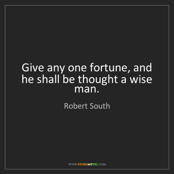 Robert South: Give any one fortune, and he shall be thought a wise...