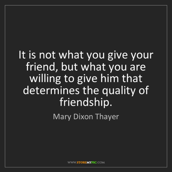 Mary Dixon Thayer: It is not what you give your friend, but what you are...
