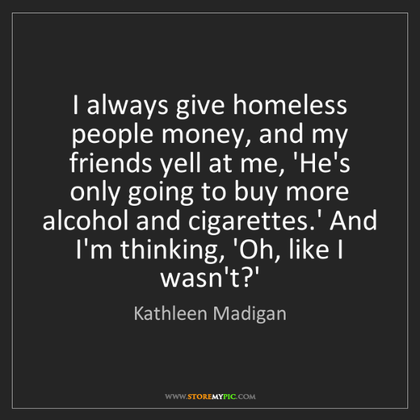 Kathleen Madigan: I always give homeless people money, and my friends yell...