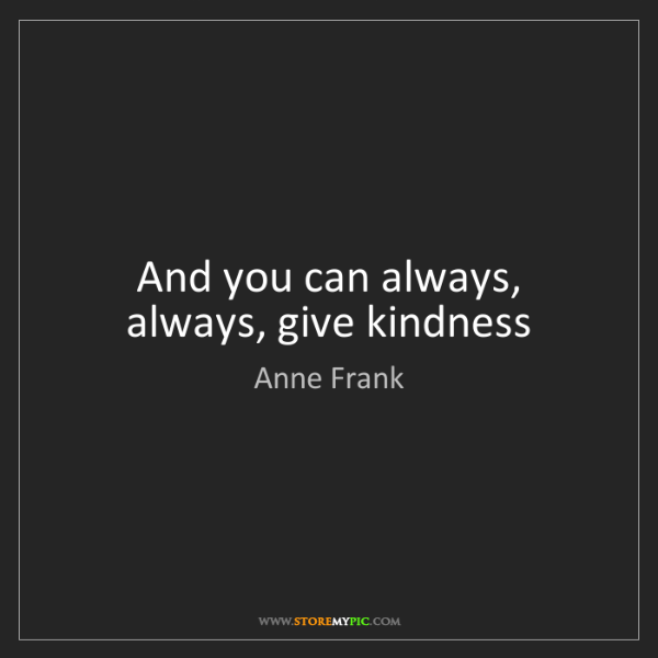 Anne Frank: And you can always, always, give kindness