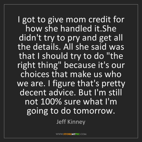 Jeff Kinney: I got to give mom credit for how she handled it.She didn't...