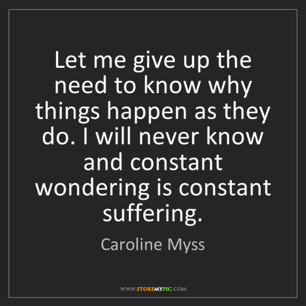 Caroline Myss: Let me give up the need to know why things happen as...