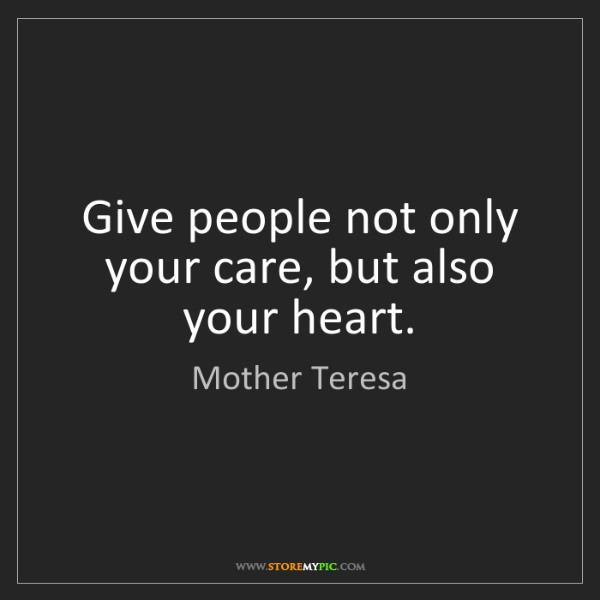 Mother Teresa: Give people not only your care, but also your heart.