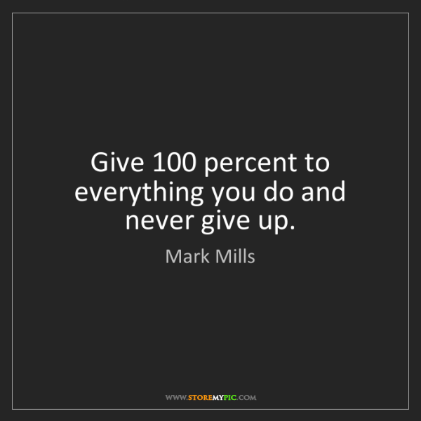 Mark Mills: Give 100 percent to everything you do and never give...