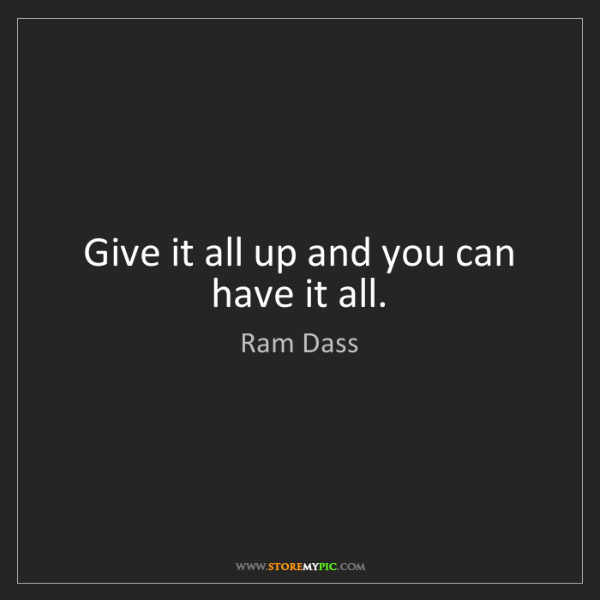 Ram Dass: Give it all up and you can have it all.