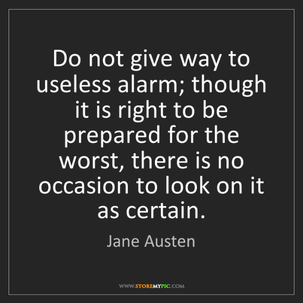 Jane Austen: Do not give way to useless alarm; though it is right...