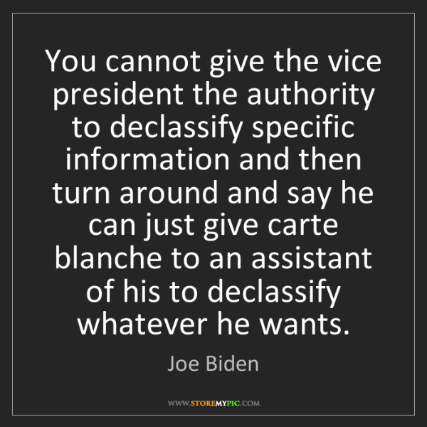 Joe Biden: You cannot give the vice president the authority to declassify...