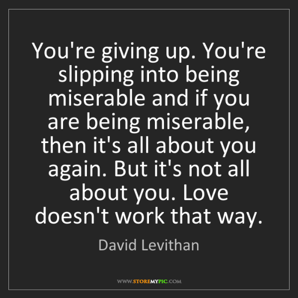 David Levithan: You're giving up. You're slipping into being miserable...