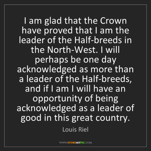 Louis Riel: I am glad that the Crown have proved that I am the leader...