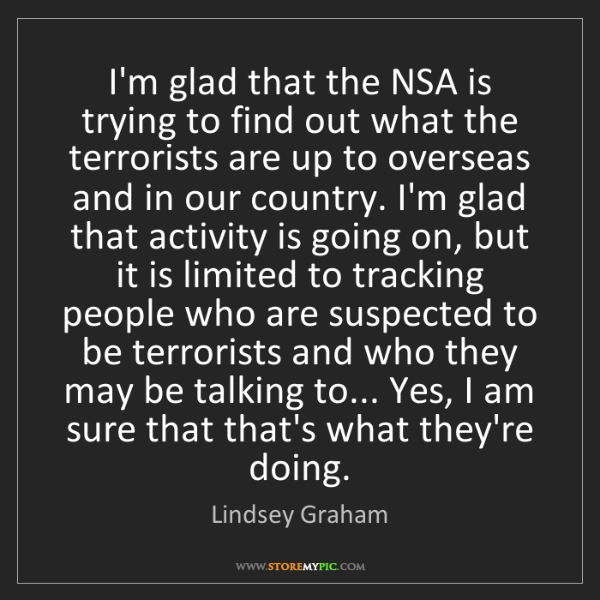 Lindsey Graham: I'm glad that the NSA is trying to find out what the...