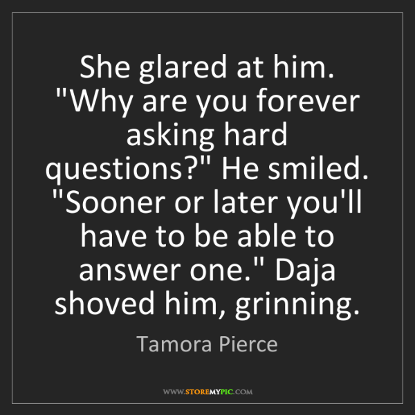 "Tamora Pierce: She glared at him. ""Why are you forever asking hard questions?""..."