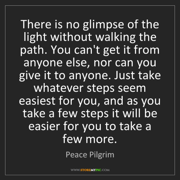 Peace Pilgrim: There is no glimpse of the light without walking the...