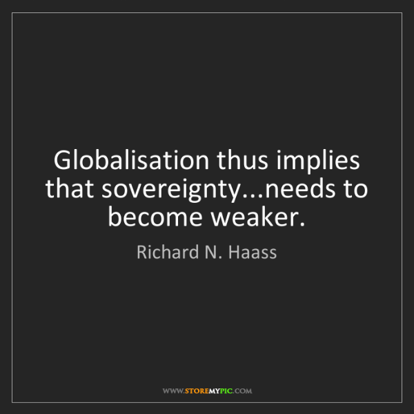 Richard N. Haass: Globalisation thus implies that sovereignty...needs to...