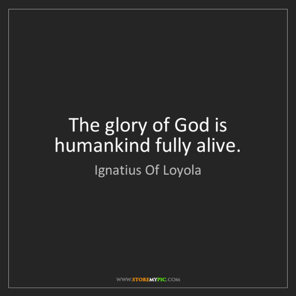Ignatius Of Loyola: The glory of God is humankind fully alive.