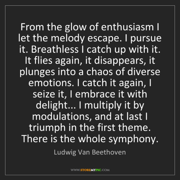 Ludwig Van Beethoven: From the glow of enthusiasm I let the melody escape....