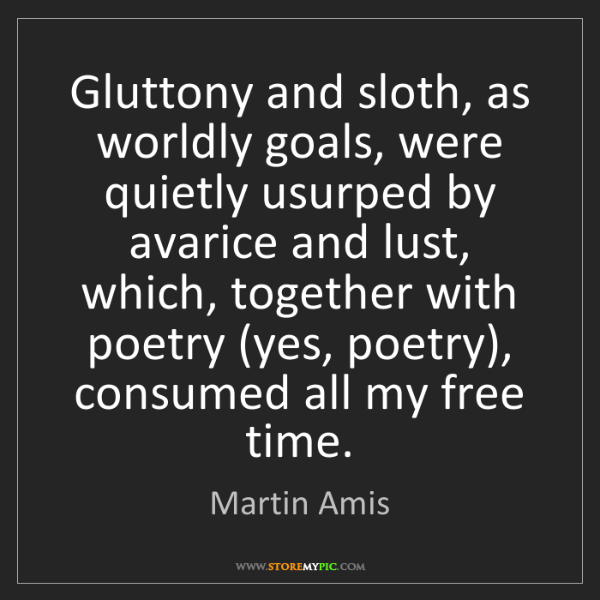 Martin Amis: Gluttony and sloth, as worldly goals, were quietly usurped...