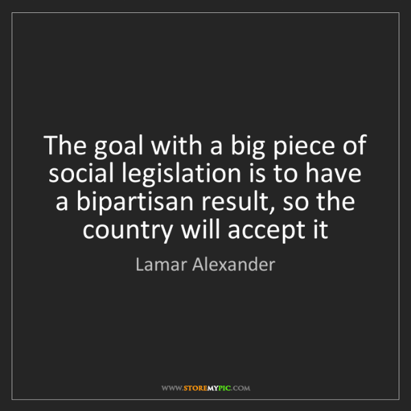 Lamar Alexander: The goal with a big piece of social legislation is to...