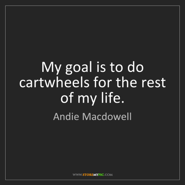 Andie Macdowell: My goal is to do cartwheels for the rest of my life.