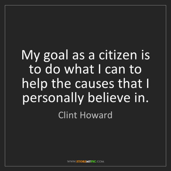 Clint Howard: My goal as a citizen is to do what I can to help the...