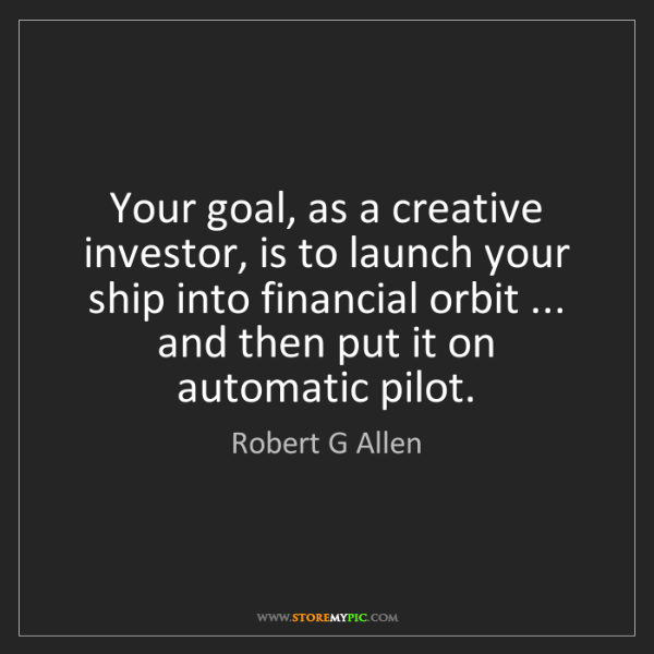 Robert G Allen: Your goal, as a creative investor, is to launch your...