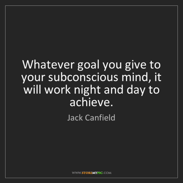 Jack Canfield: Whatever goal you give to your subconscious mind, it...