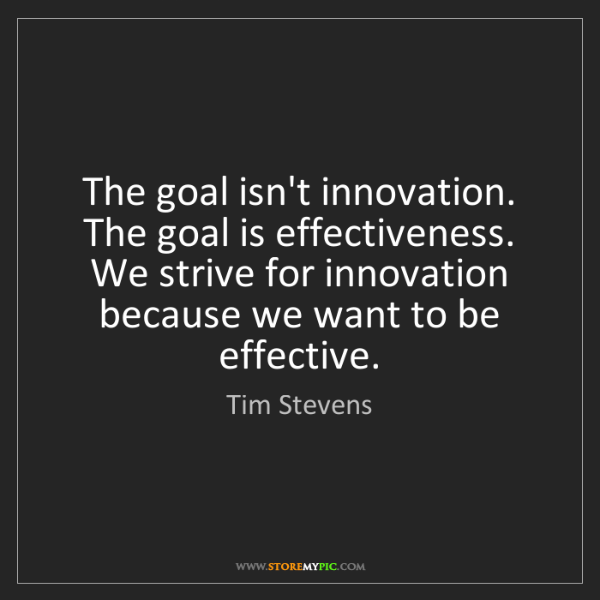 Tim Stevens: The goal isn't innovation. The goal is effectiveness....
