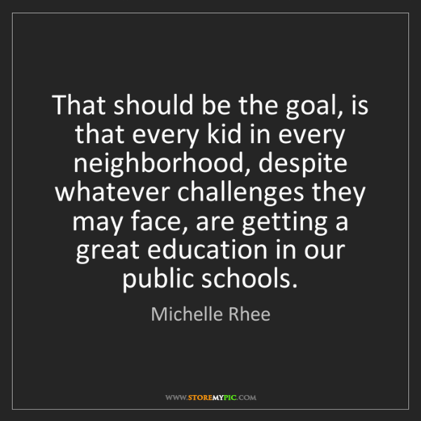 Michelle Rhee: That should be the goal, is that every kid in every neighborhood,...