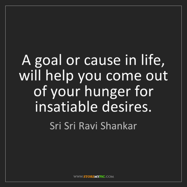 Sri Sri Ravi Shankar: A goal or cause in life, will help you come out of your...