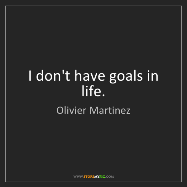 Olivier Martinez: I don't have goals in life.