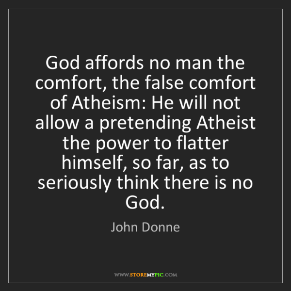 John Donne: God affords no man the comfort, the false comfort of...