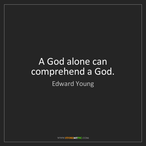 Edward Young: A God alone can comprehend a God.