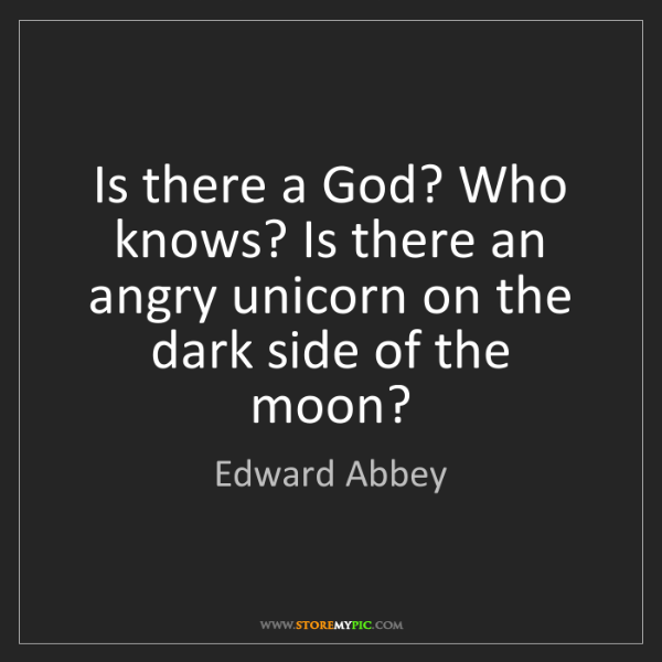 Edward Abbey: Is there a God? Who knows? Is there an angry unicorn...