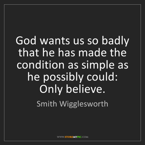 Smith Wigglesworth: God wants us so badly that he has made the condition...