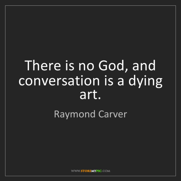 Raymond Carver: There is no God, and conversation is a dying art.