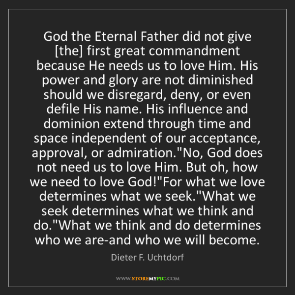 Dieter F. Uchtdorf: God the Eternal Father did not give [the] first great...