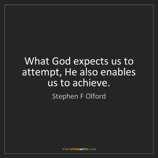 Stephen F Olford: What God expects us to attempt, He also enables us to...