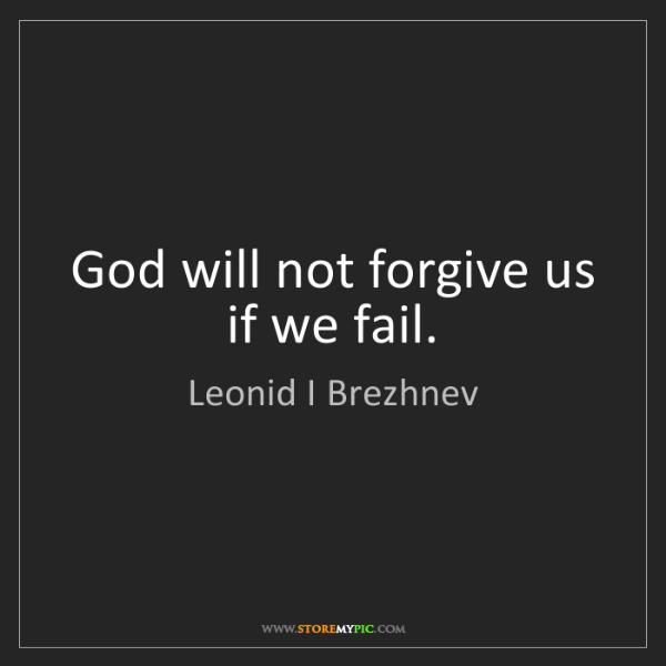 Leonid I Brezhnev: God will not forgive us if we fail.