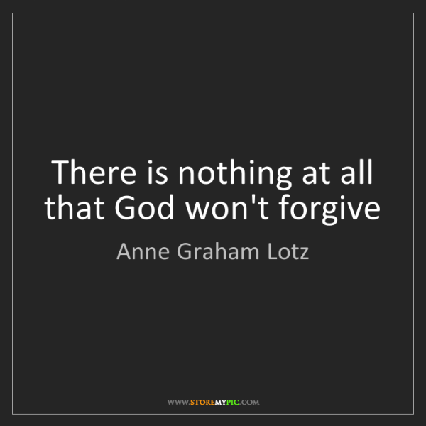 Anne Graham Lotz: There is nothing at all that God won't forgive