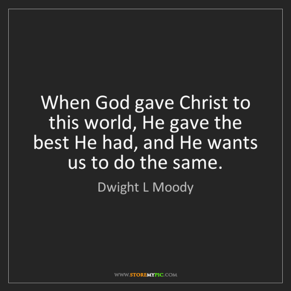 Dwight L Moody: When God gave Christ to this world, He gave the best...