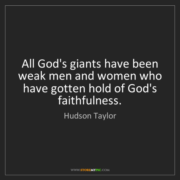 Hudson Taylor: All God's giants have been weak men and women who have...