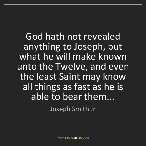 Joseph Smith Jr: God hath not revealed anything to Joseph, but what he...