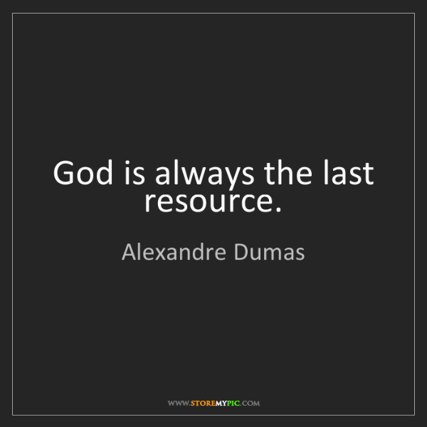 Alexandre Dumas: God is always the last resource.
