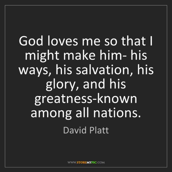 David Platt: God loves me so that I might make him- his ways, his...