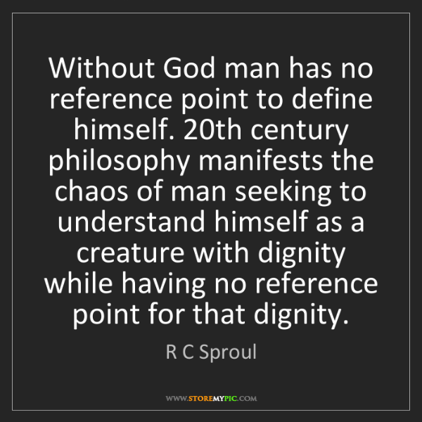 R C Sproul: Without God man has no reference point to define himself....